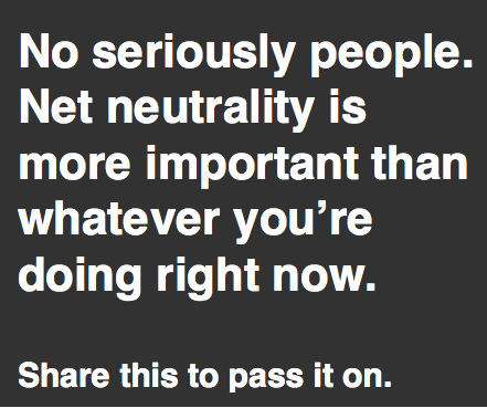 Net neutrality is more important than whatever you're doing right now
